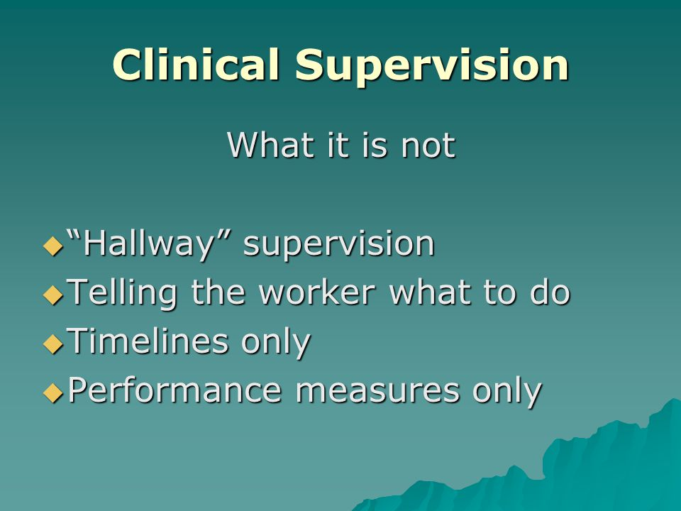 Clinical Supervision What it is not Hallway supervision