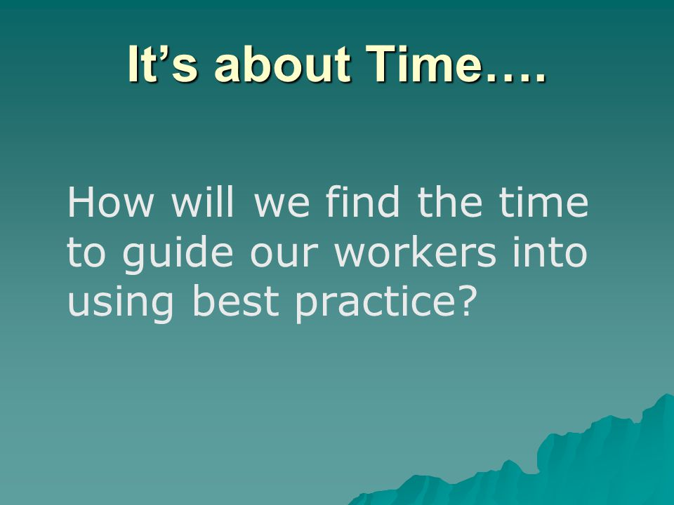 It's about Time…. How will we find the time to guide our workers into using best practice