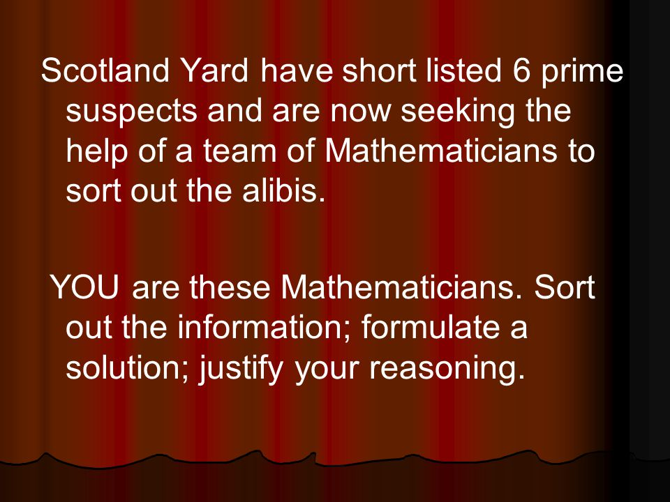 Scotland Yard have short listed 6 prime suspects and are now seeking the help of a team of Mathematicians to sort out the alibis.