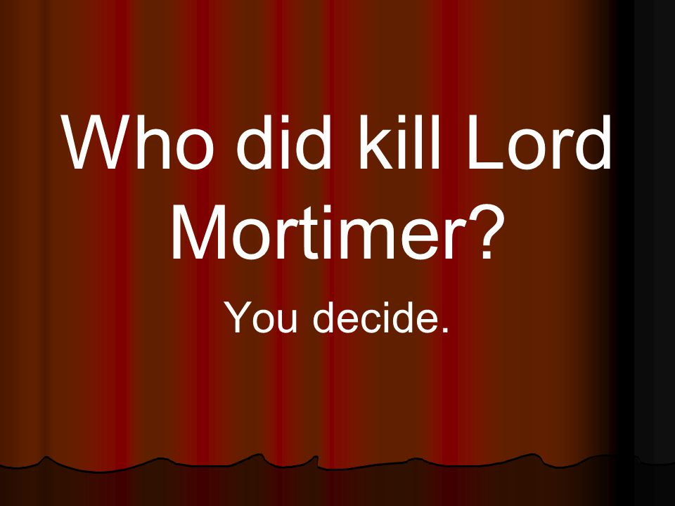 Who did kill Lord Mortimer