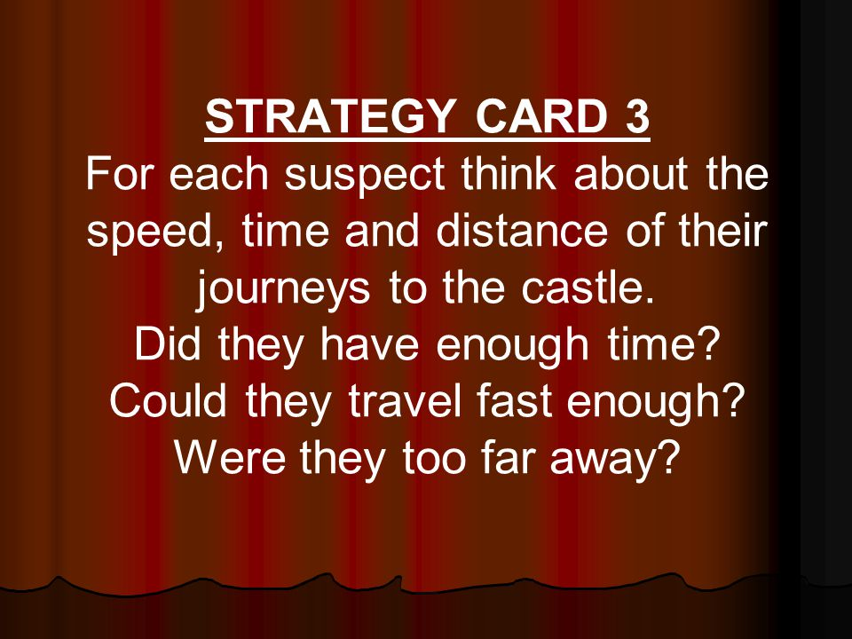 STRATEGY CARD 3 For each suspect think about the speed, time and distance of their journeys to the castle.