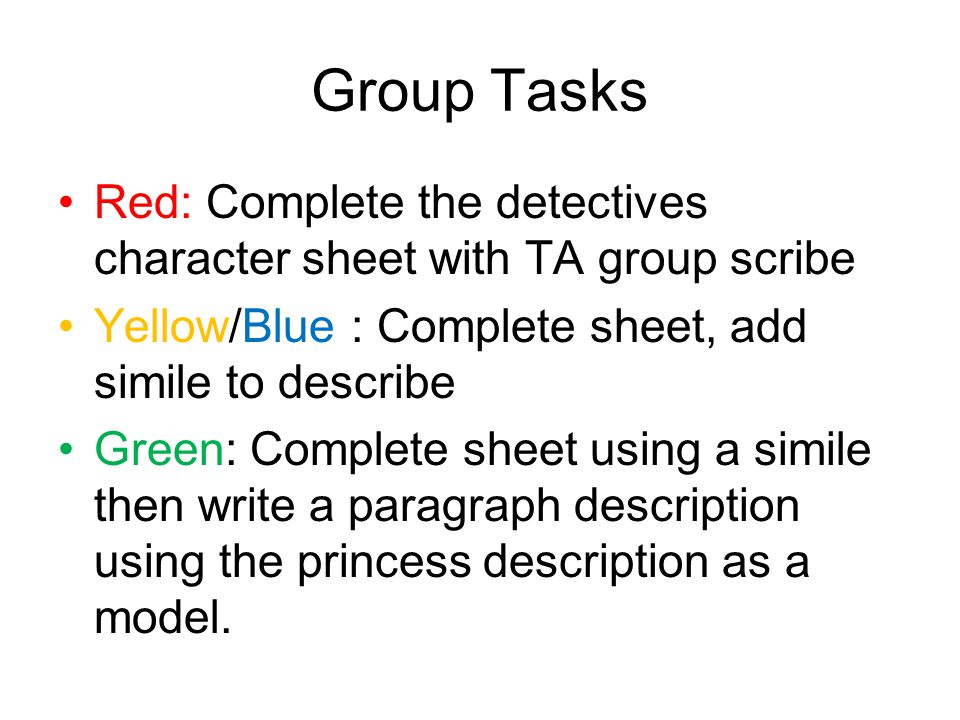 Group Tasks Red: Complete the detectives character sheet with TA group scribe. Yellow/Blue : Complete sheet, add simile to describe.
