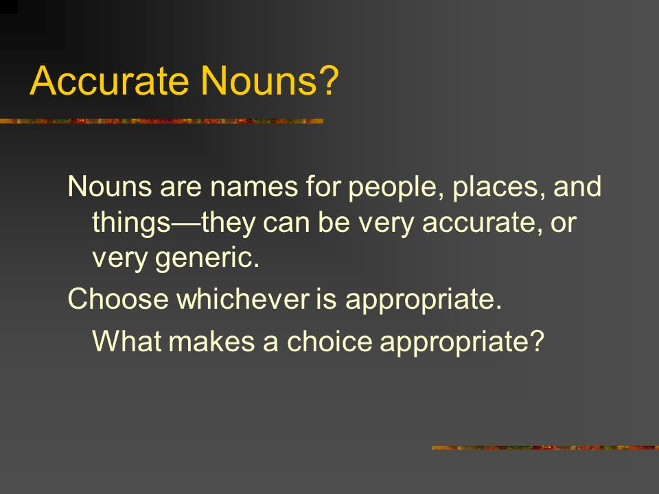 Accurate Nouns Nouns are names for people, places, and things—they can be very accurate, or very generic.