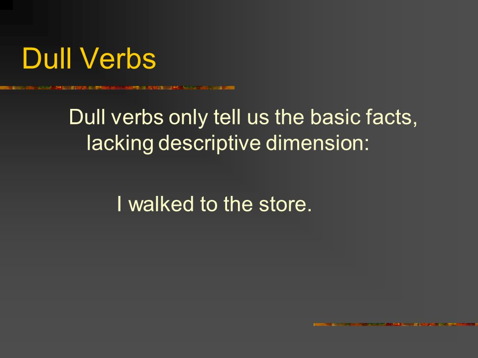 Dull Verbs Dull verbs only tell us the basic facts, lacking descriptive dimension: I walked to the store.