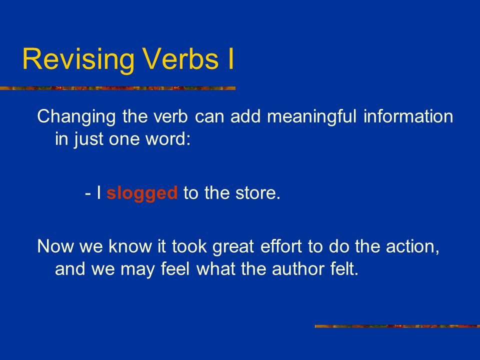 Revising Verbs I Changing the verb can add meaningful information in just one word: - I slogged to the store.
