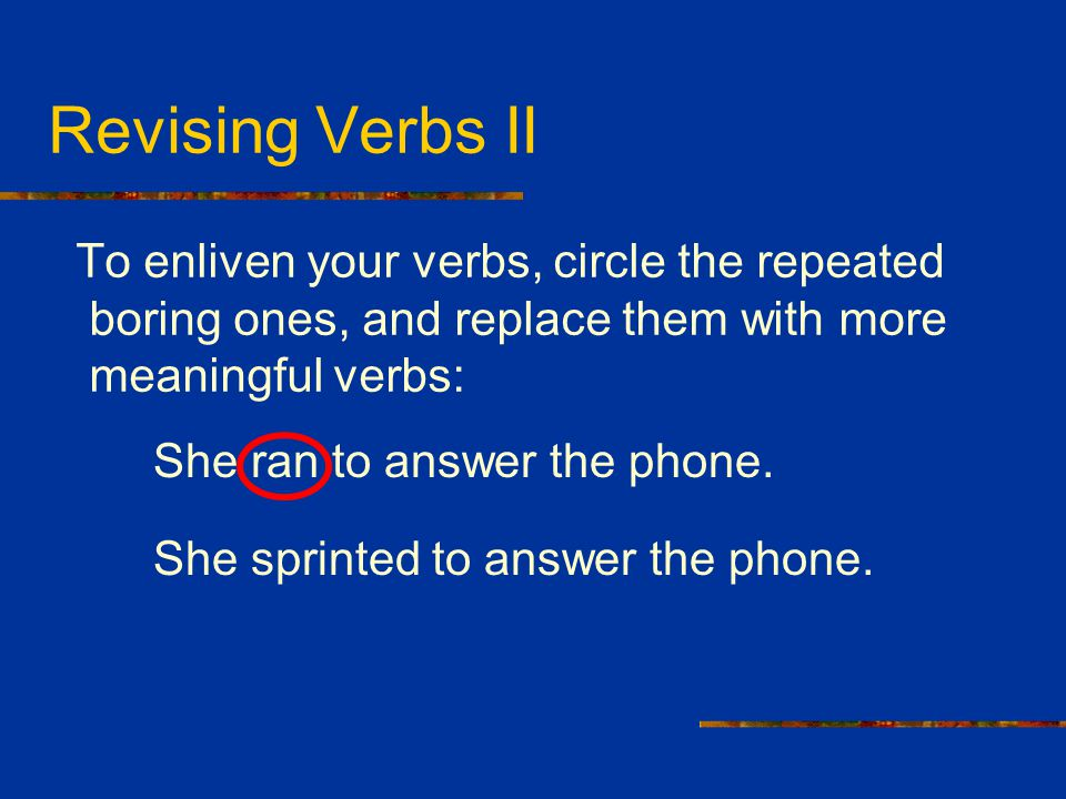 Revising Verbs II To enliven your verbs, circle the repeated boring ones, and replace them with more meaningful verbs: