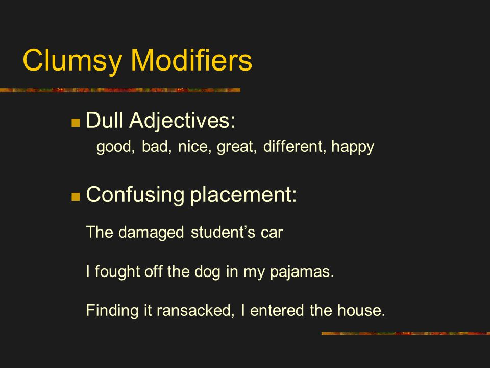 Clumsy Modifiers Dull Adjectives: good, bad, nice, great, different, happy.