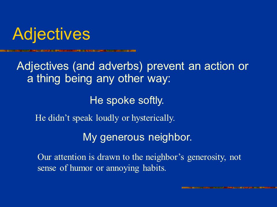Adjectives Adjectives (and adverbs) prevent an action or a thing being any other way: He spoke softly.