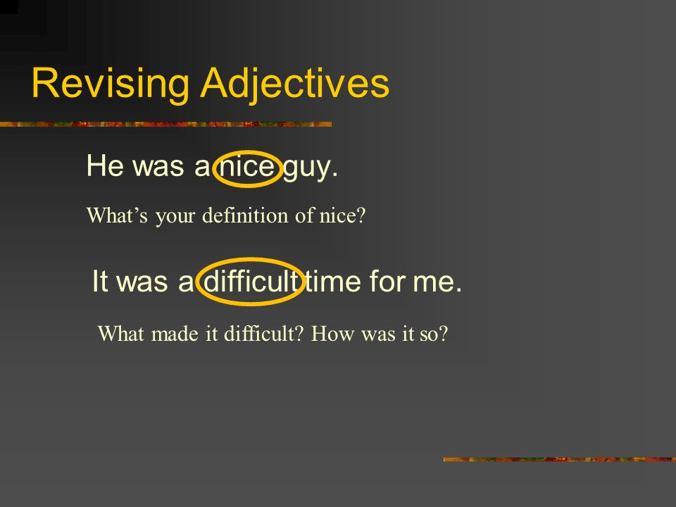 Revising Adjectives He was a nice guy. It was a difficult time for me.