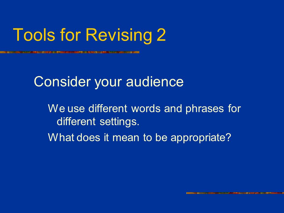 Tools for Revising 2 Consider your audience