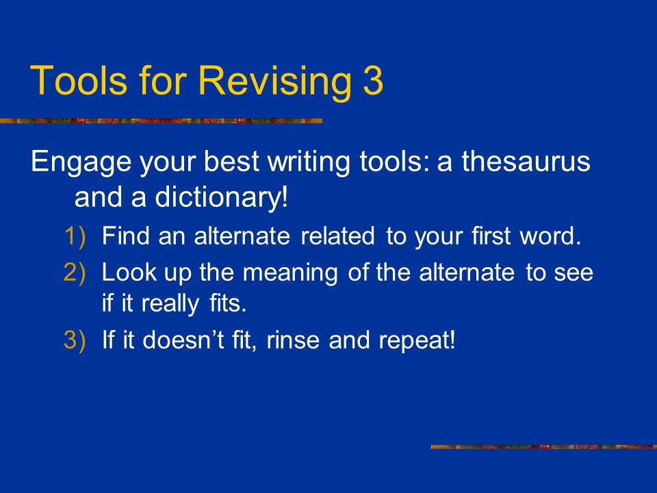 Tools for Revising 3 Engage your best writing tools: a thesaurus and a dictionary! Find an alternate related to your first word.