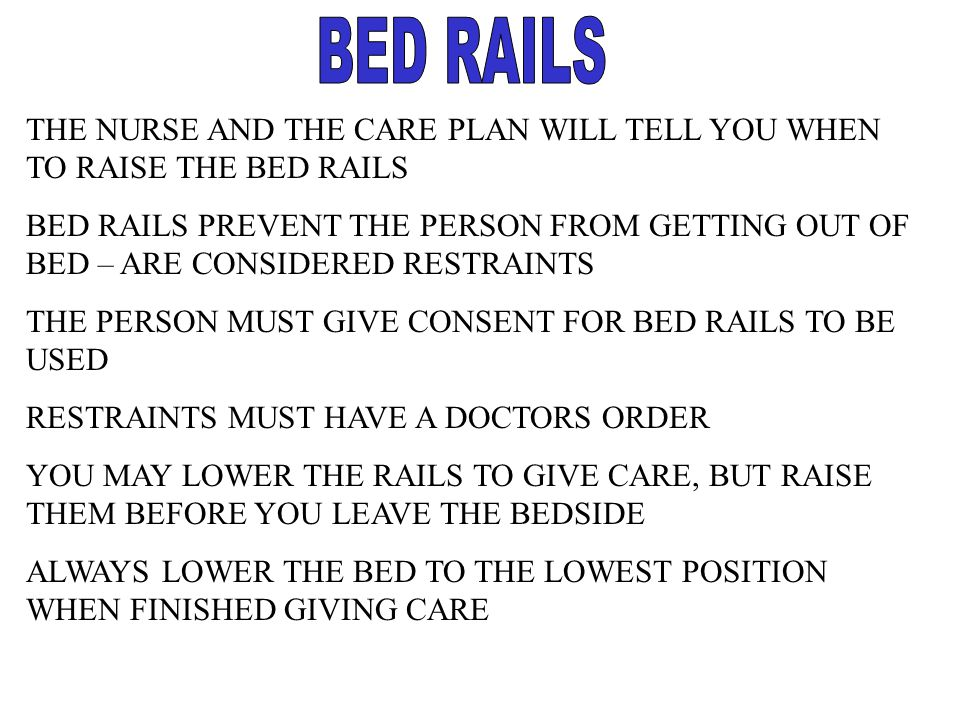 BED RAILS THE NURSE AND THE CARE PLAN WILL TELL YOU WHEN TO RAISE THE BED RAILS.