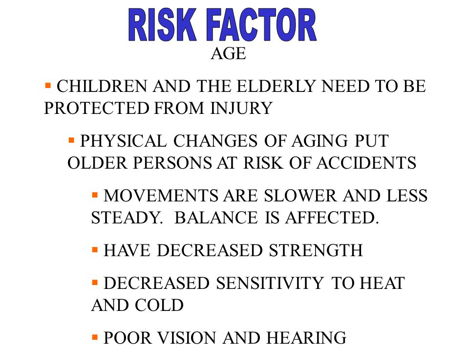 RISK FACTOR AGE. CHILDREN AND THE ELDERLY NEED TO BE PROTECTED FROM INJURY. PHYSICAL CHANGES OF AGING PUT OLDER PERSONS AT RISK OF ACCIDENTS.