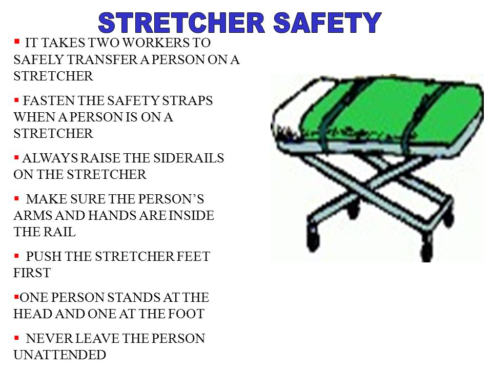 STRETCHER SAFETY IT TAKES TWO WORKERS TO SAFELY TRANSFER A PERSON ON A STRETCHER. FASTEN THE SAFETY STRAPS WHEN A PERSON IS ON A STRETCHER.