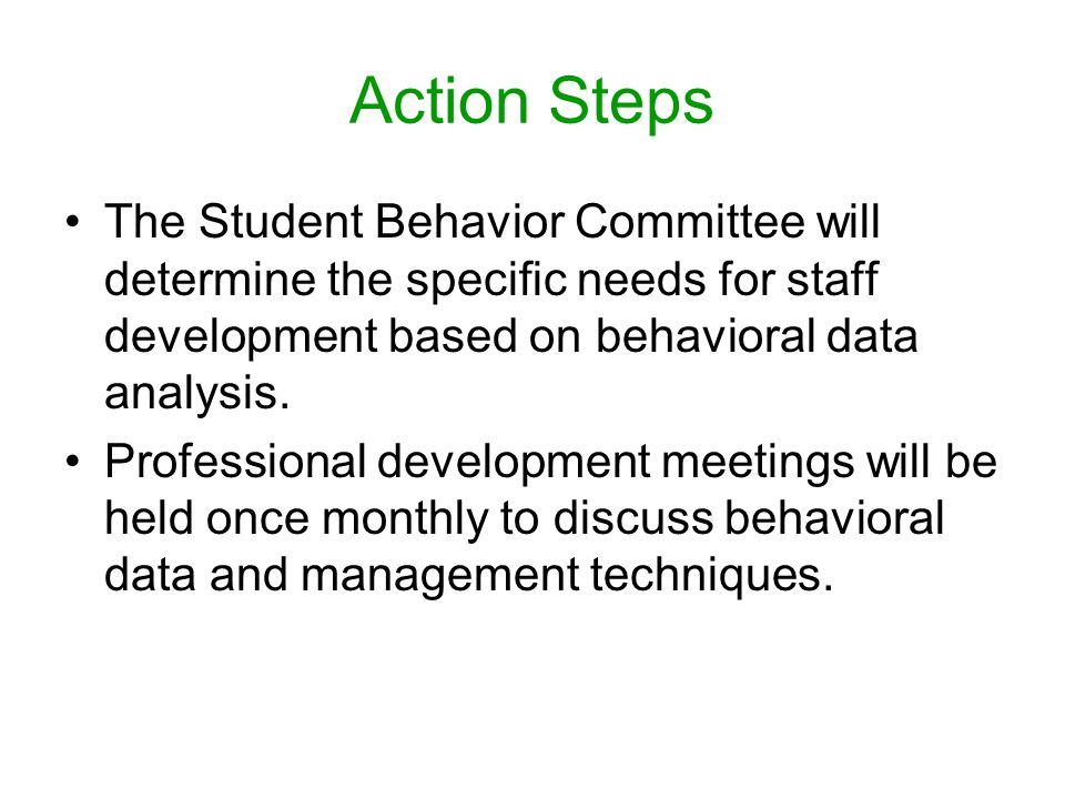 Action Steps The Student Behavior Committee will determine the specific needs for staff development based on behavioral data analysis.