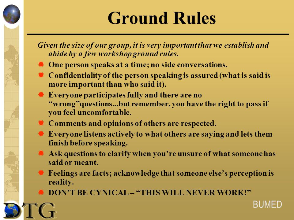 Ground Rules Given the size of our group, it is very important that we establish and abide by a few workshop ground rules.