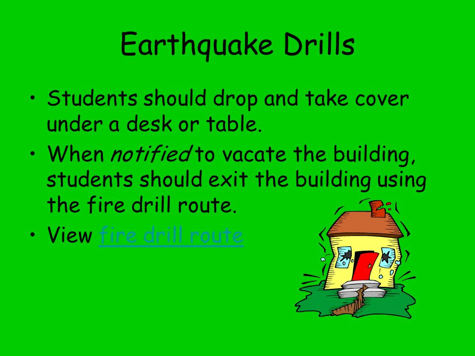 Earthquake Drills Students should drop and take cover under a desk or table.