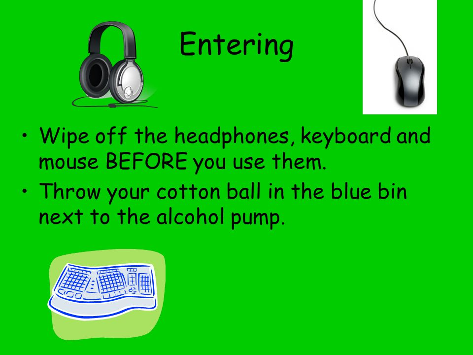 Entering Wipe off the headphones, keyboard and mouse BEFORE you use them.