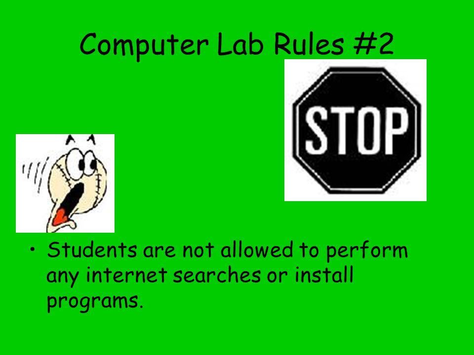 Computer Lab Rules #2 Students are not allowed to perform any internet searches or install programs.