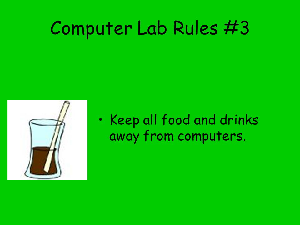 Computer Lab Rules #3 Keep all food and drinks away from computers.