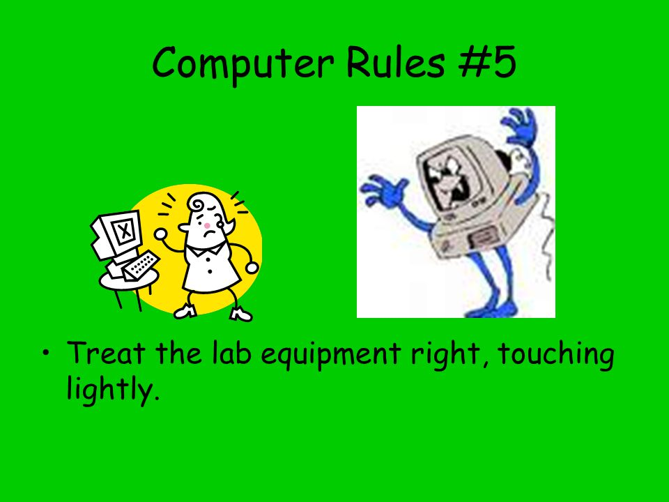 Computer Rules #5 Treat the lab equipment right, touching lightly.