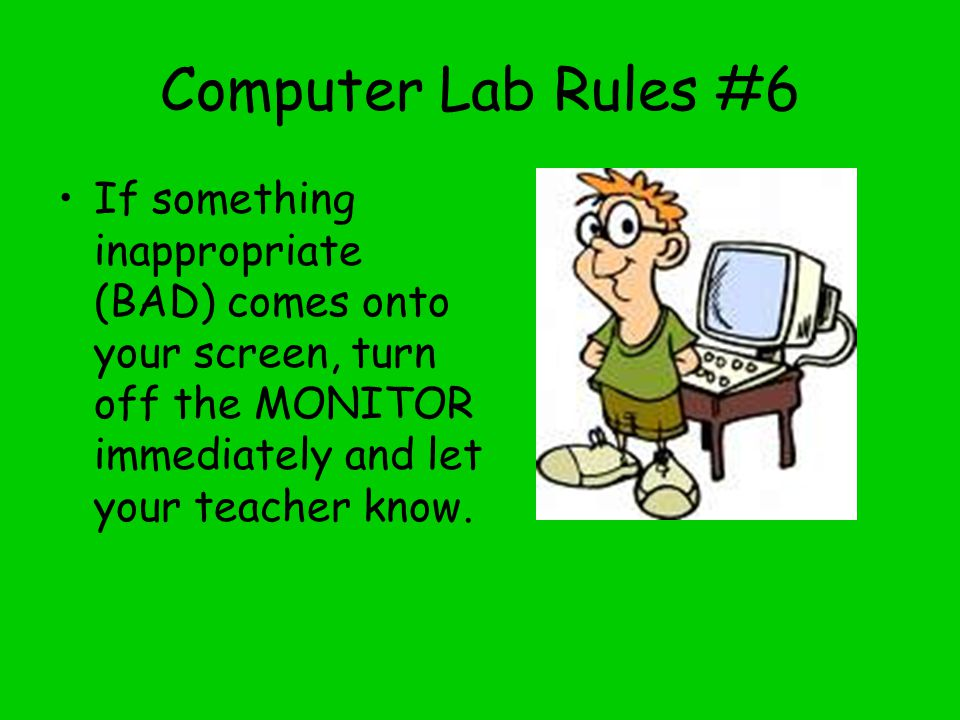 Computer Lab Rules #6 If something inappropriate (BAD) comes onto your screen, turn off the MONITOR immediately and let your teacher know.