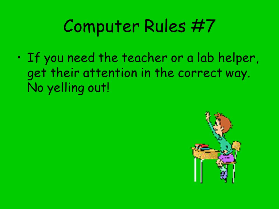 Computer Rules #7 If you need the teacher or a lab helper, get their attention in the correct way.
