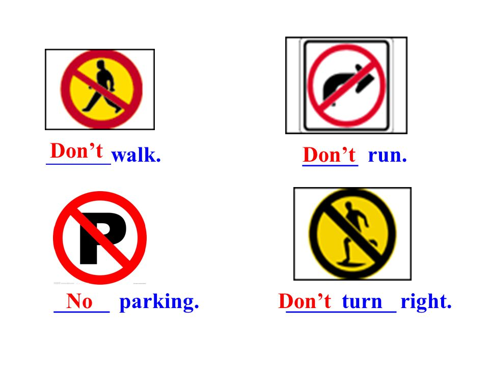Don't walk. _____ run. Don't _____ parking. No Don't turn __________ right.