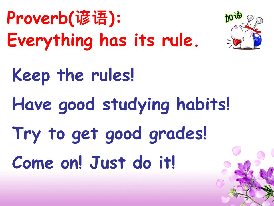 Proverb(谚语): Everything has its rule. Keep the rules! Have good studying habits! Try to get good grades!