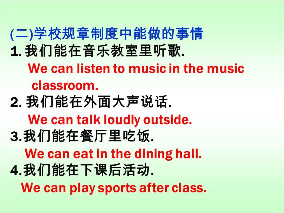 (二)学校规章制度中能做的事情 我们能在音乐教室里听歌. We can listen to music in the music. classroom. 2. 我们能在外面大声说话. We can talk loudly outside.