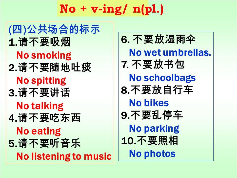 No + v-ing/ n(pl.) (四)公共场合的标示 1.请不要吸烟 6. 不要放湿雨伞 No smoking