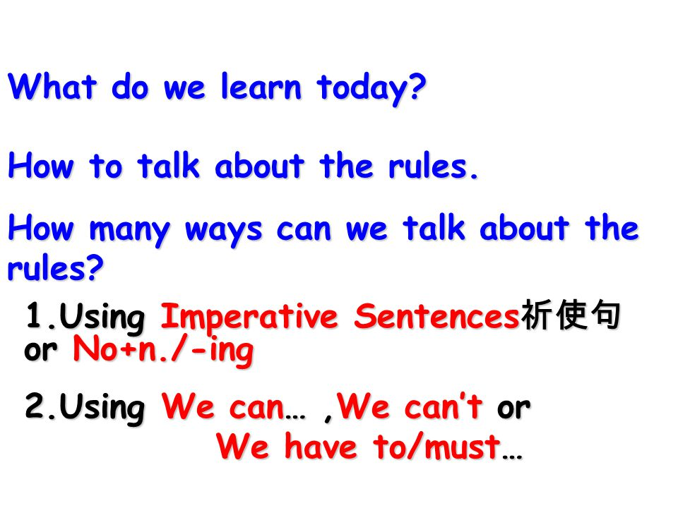 What do we learn today How to talk about the rules. How many ways can we talk about the rules 1.Using Imperative Sentences祈使句or No+n./-ing.