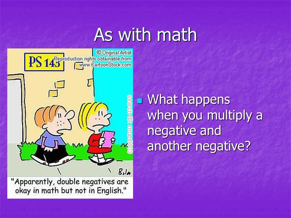 As with math What happens when you multiply a negative and another negative