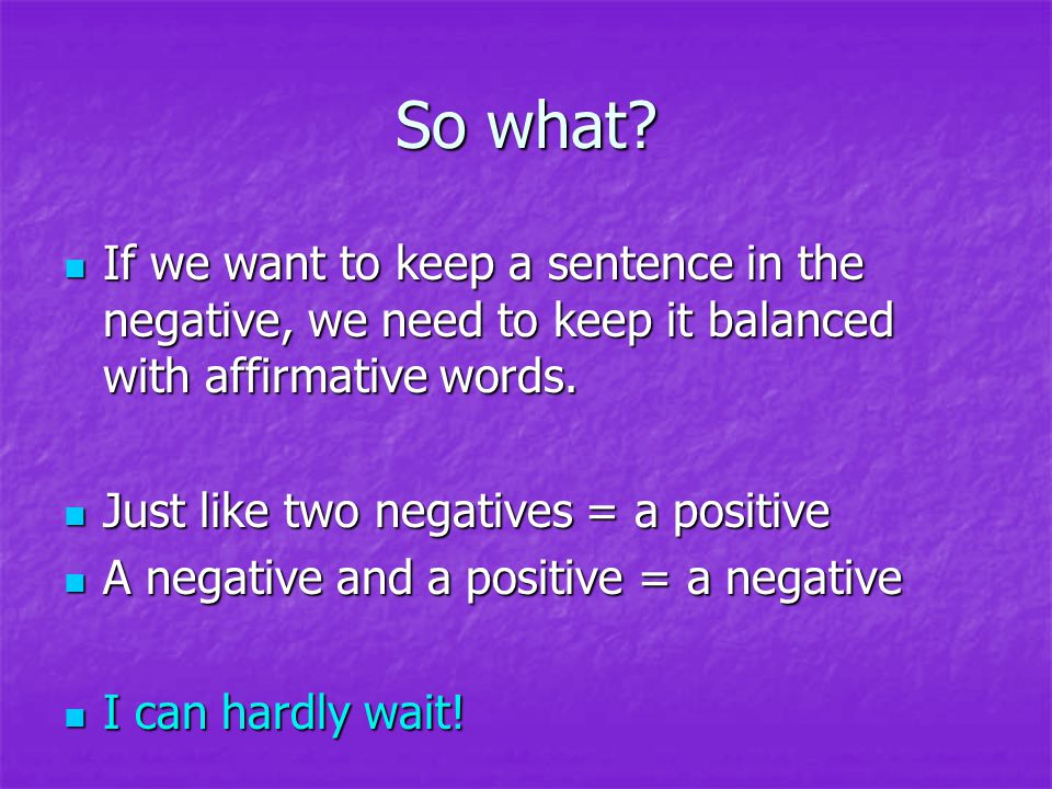 So what If we want to keep a sentence in the negative, we need to keep it balanced with affirmative words.