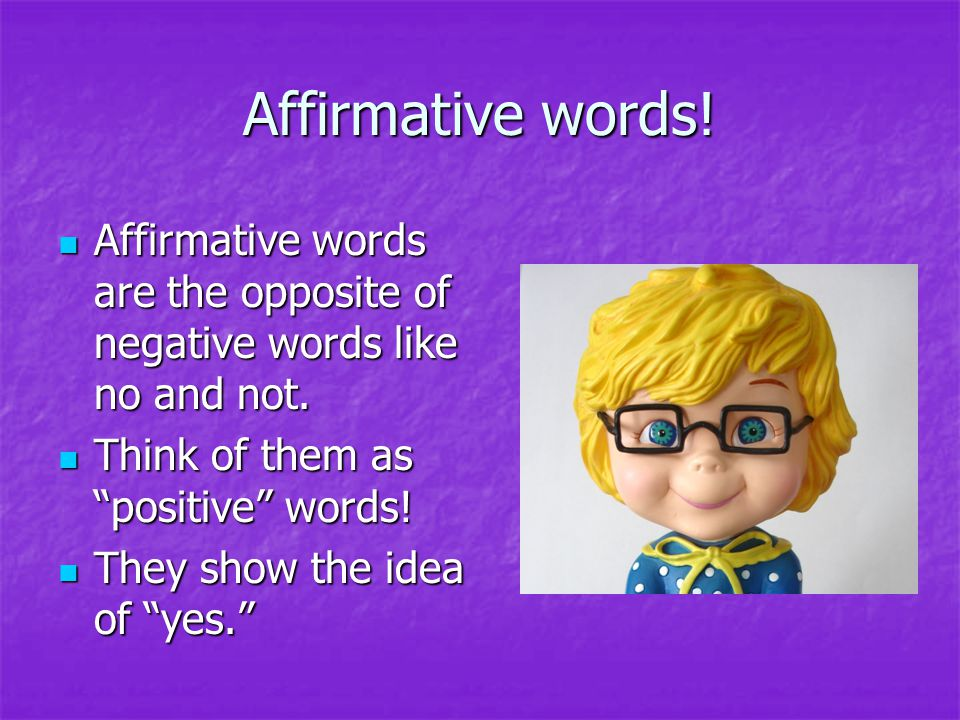 Affirmative words! Affirmative words are the opposite of negative words like no and not. Think of them as positive words!