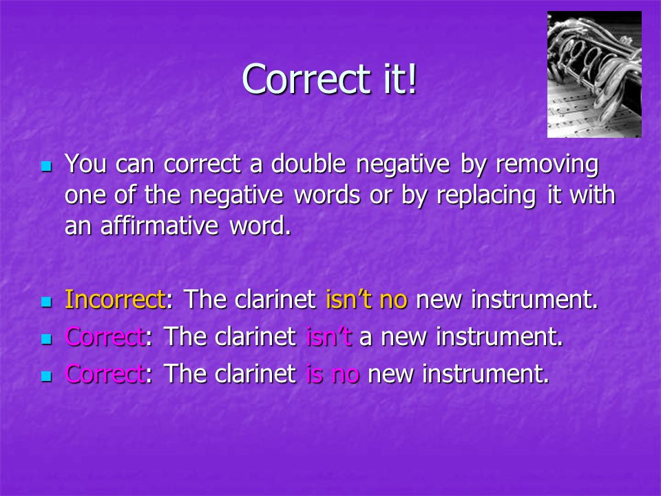 Correct it! You can correct a double negative by removing one of the negative words or by replacing it with an affirmative word.