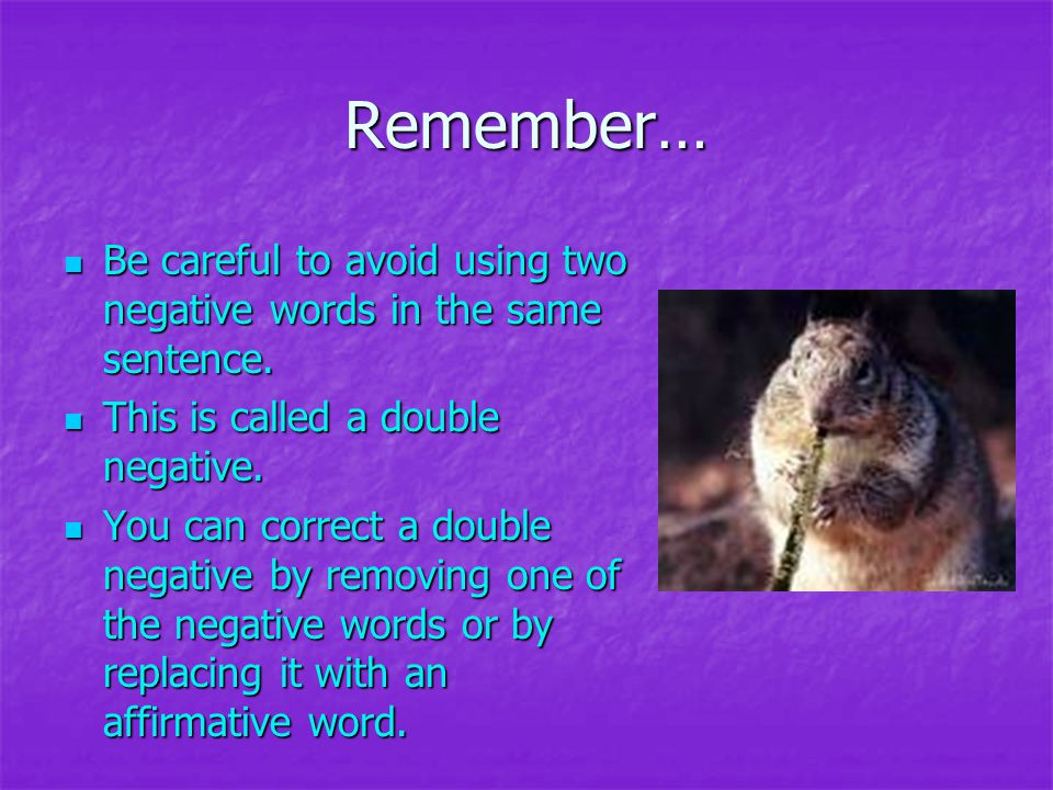 Remember… Be careful to avoid using two negative words in the same sentence. This is called a double negative.