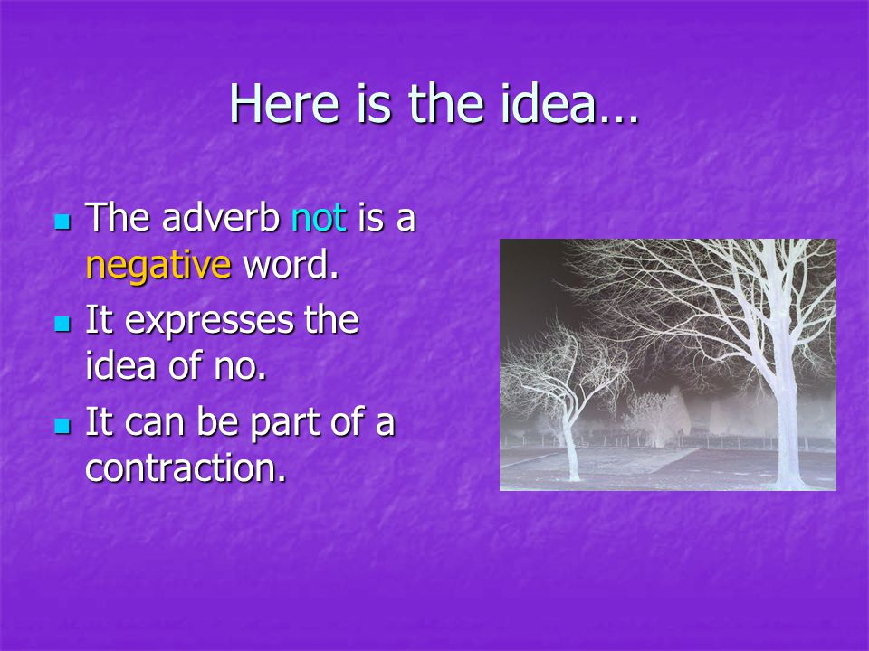 Here is the idea… The adverb not is a negative word.