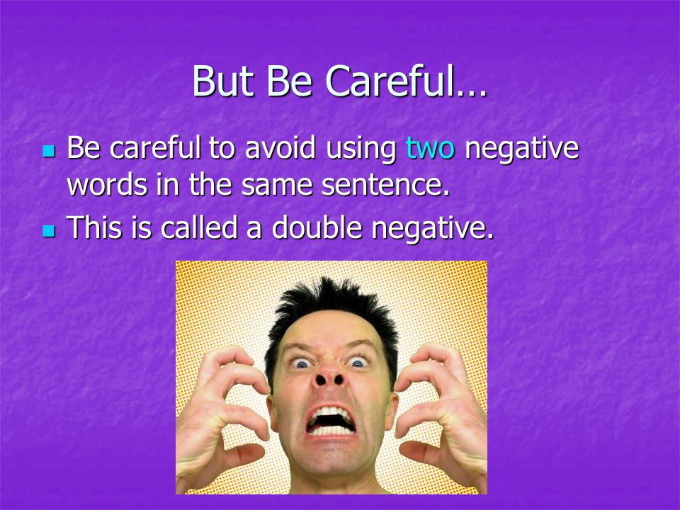 But Be Careful… Be careful to avoid using two negative words in the same sentence.