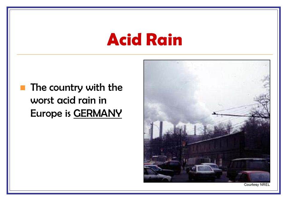 Acid Rain The country with the worst acid rain in Europe is GERMANY