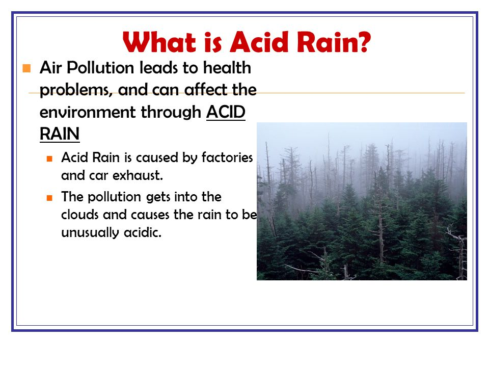 What is Acid Rain Air Pollution leads to health problems, and can affect the environment through ACID RAIN.