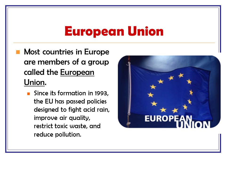 European Union Most countries in Europe are members of a group called the European Union.