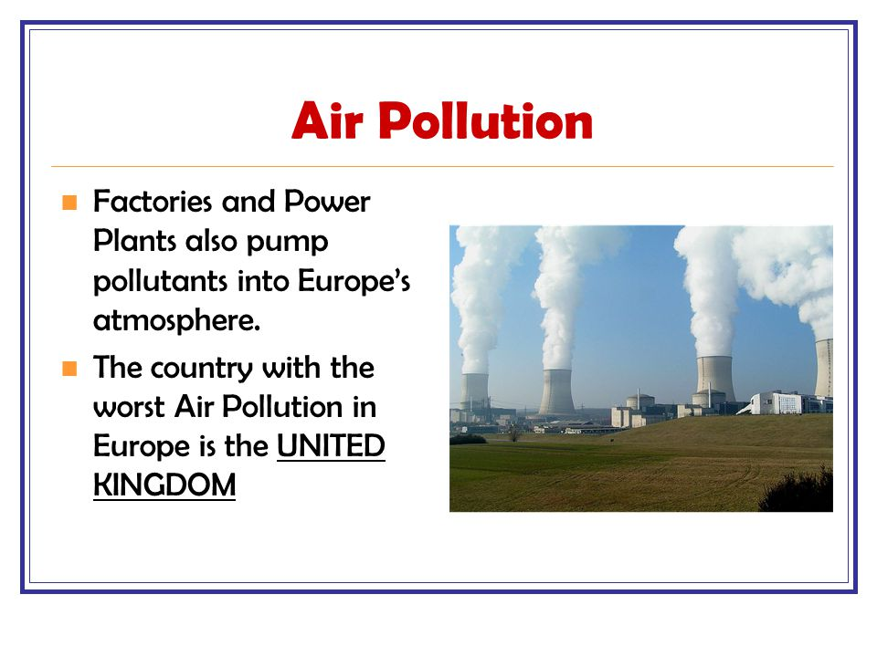 Air Pollution Factories and Power Plants also pump pollutants into Europe's atmosphere.