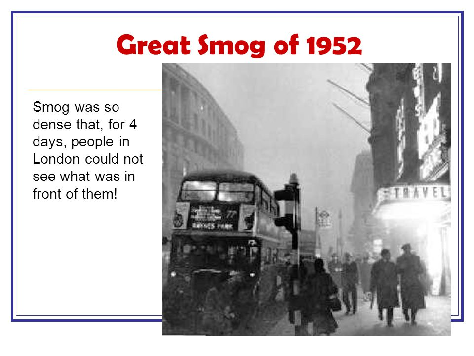 Great Smog of 1952 Smog was so dense that, for 4 days, people in London could not see what was in front of them!