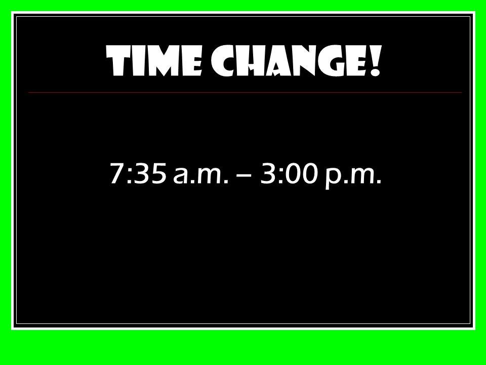 TIME CHANGE! 7:35 a.m. – 3:00 p.m.