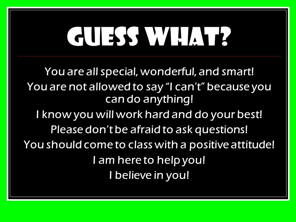Guess what You are all special, wonderful, and smart!