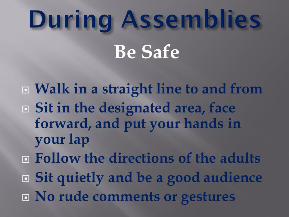 During Assemblies Be Safe Walk in a straight line to and from