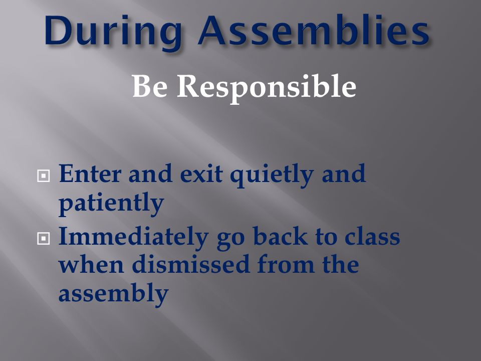 During Assemblies Be Responsible Enter and exit quietly and patiently