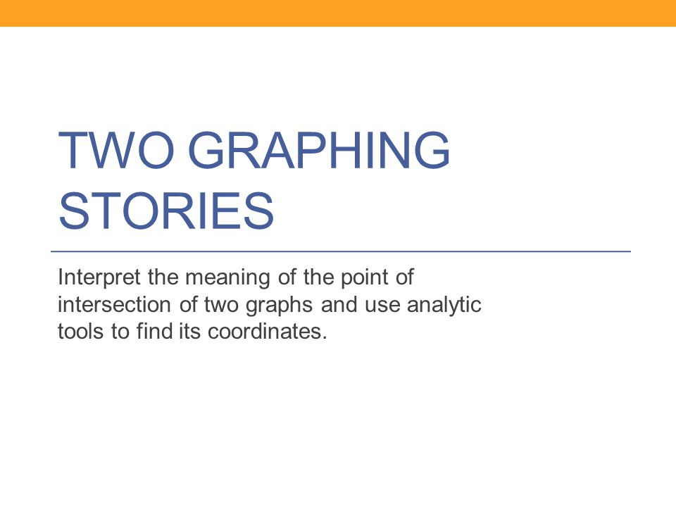 Two Graphing Stories Interpret the meaning of the point of intersection of two graphs and use analytic tools to find its coordinates.