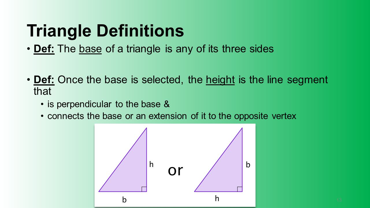 Triangle Definitions Def: The base of a triangle is any of its three sides. Def: Once the base is selected, the height is the line segment that.